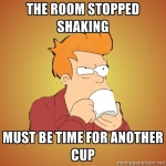 The room stopped shaking... must be time for another cup